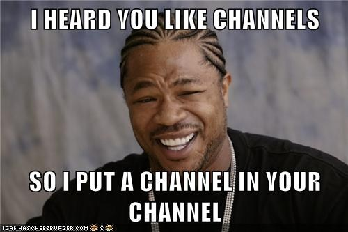 I heard you like channels...
